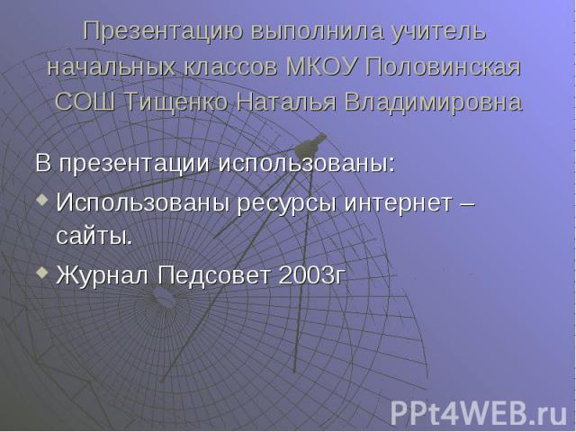 В презентации использованы: Использованы ресурсы интернет – сайты. Журнал Педсовет 2003г