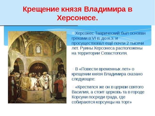 Крещение князя Владимира в Херсонесе. Херсонес Таврический был основан греками в VI в. до н.э. и просуществовал ещё почти 2 тысячи лет. Руины Херсонеса расположены на территории Севастополя. В «Повести временных лет» о крещении князя Владимира сказа…