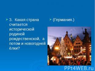 3. Какая страна считается исторической родиной рождественской, а потом и новогод