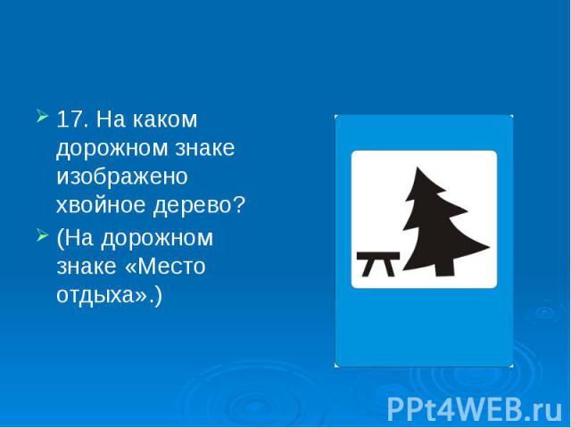 17. На каком дорожном знаке изображено хвойное дерево? 17. На каком дорожном знаке изображено хвойное дерево? (На дорожном знаке «Место отдыха».)