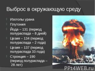 Изотопы урана Изотопы урана Плутония Йода – 131 (период полураспада – 8 дней) Це