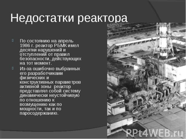 По состоянию на апрель 1986 г. реактор РБМК имел десятки нарушений и отступлений от правил безопасности, действующих на тот момент. Из-за ошибочно выбранных его разработчиками физических и конструктивных параметров активной зоны реактор представлял …