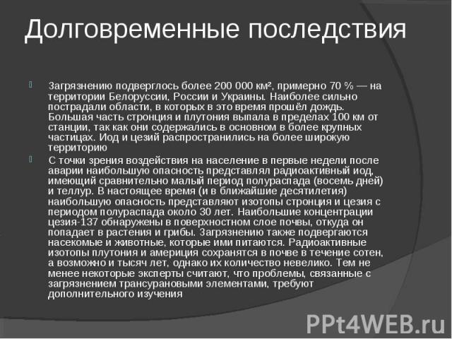 Загрязнению подверглось более 200 000 км², примерно 70 % — на территории Белоруссии, России и Украины. Наиболее сильно пострадали области, в которых в это время прошёл дождь. Большая часть стронция и плутония выпала в пределах 100 км от станции, так…