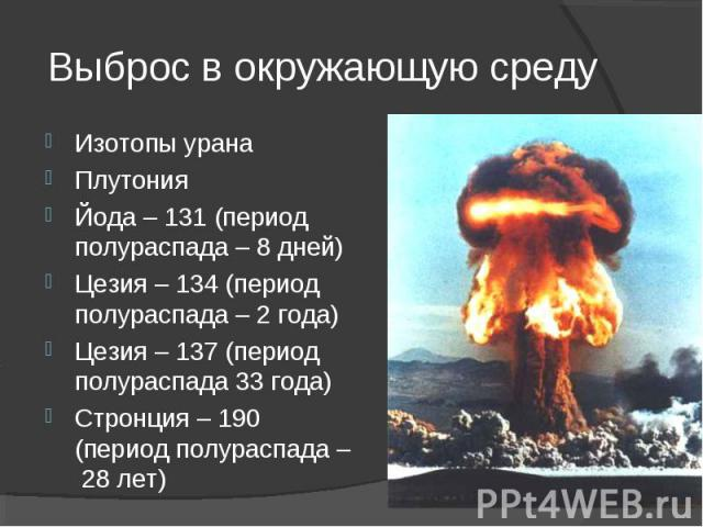 Изотопы урана Изотопы урана Плутония Йода – 131 (период полураспада – 8 дней) Цезия – 134 (период полураспада – 2 года) Цезия – 137 (период полураспада 33 года) Стронция – 190 (период полураспада – 28 лет)