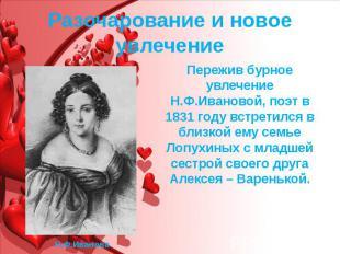 Разочарование и новое увлечение Пережив бурное увлечение Н.Ф.Ивановой, поэт в 18