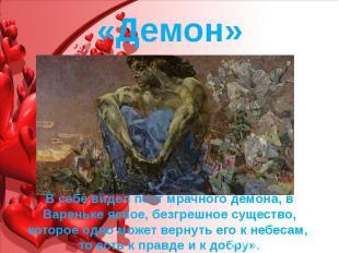 «Демон» В себе видел поэт мрачного демона, в Вареньке ясное, безгрешное существо