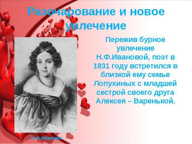 Разочарование и новое увлечение Пережив бурное увлечение Н.Ф.Ивановой, поэт в 1831 году встретился в близкой ему семье Лопухиных с младшей сестрой своего друга Алексея – Варенькой.