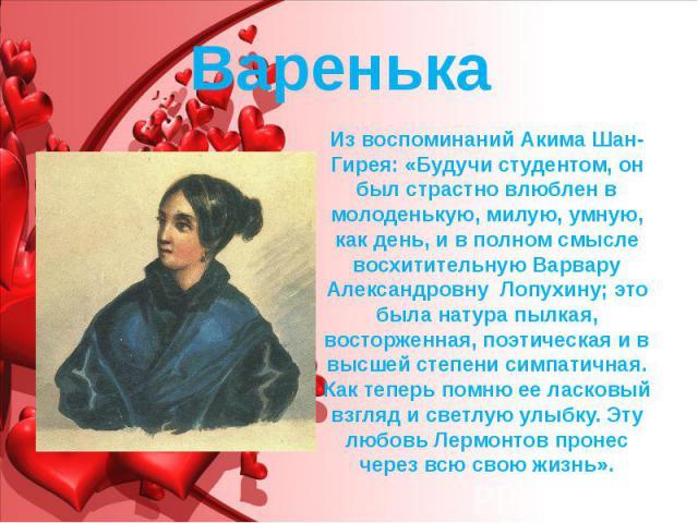 Варенька Из воспоминаний Акима Шан-Гирея: «Будучи студентом, он был страстно влюблен в молоденькую, милую, умную, как день, и в полном смысле восхитительную Варвару Александровну Лопухину; это была натура пылкая, восторженная, поэтическая и в …