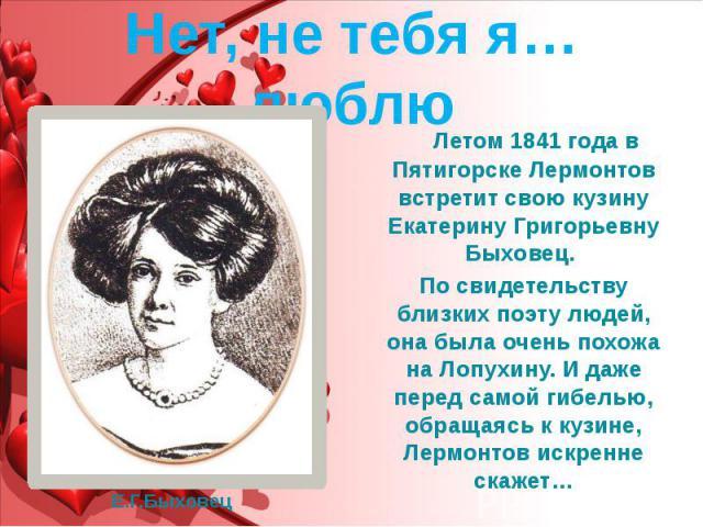 Нет, не тебя я… люблю Летом 1841 года в Пятигорске Лермонтов встретит свою кузину Екатерину Григорьевну Быховец. По свидетельству близких поэту людей, она была очень похожа на Лопухину. И даже перед самой гибелью, обращаясь к кузине, Лермонтов искре…
