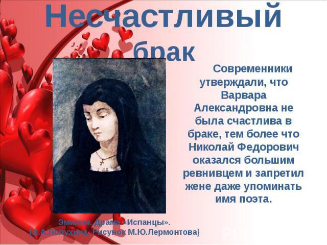 Несчастливый брак Современники утверждали, что Варвара Александровна не была счастлива в браке, тем более что Николай Федорович оказался большим ревнивцем и запретил жене даже упоминать имя поэта.