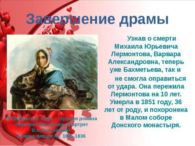 Завершение драмы Узнав о смерти Михаила Юрьевича Лермонтова, Варвара Александровна, теперь уже Бахметьева, так и не смогла оправиться от удара. Она пережила Лермонтова на 10 лет. Умерла в 1851 году, 36 лет от роду, и похоронена в Малом соборе Донско…