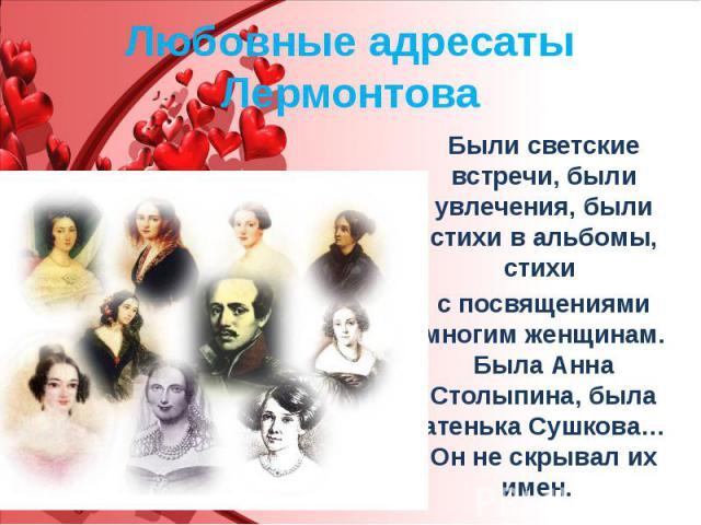 Любовные адресаты Лермонтова Были светские встречи, были увлечения, были стихи в альбомы, стихи с посвящениями многим женщинам. Была Анна Столыпина, была Катенька Сушкова… Он не скрывал их имен.