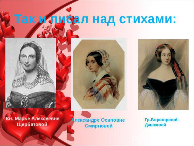 Так и писал над стихами: Гр.Воронцовой-Дашковой