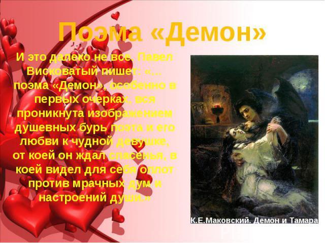 Поэма «Демон» И это далеко не все. Павел Висковатый пишет: «…поэма «Демон», особенно в первых очерках, вся проникнута изображением душевных бурь поэта и его любви к чудной девушке, от коей он ждал спасенья, в коей видел для себя оплот против мрачных…