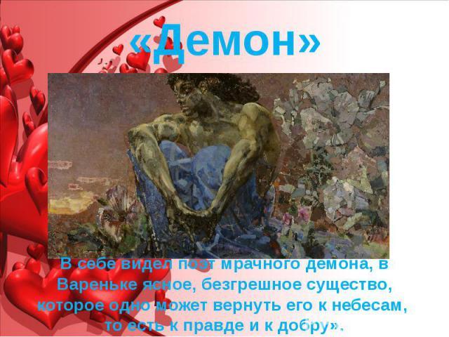 «Демон» В себе видел поэт мрачного демона, в Вареньке ясное, безгрешное существо, которое одно может вернуть его кнебесам, то есть к правде и к добру».