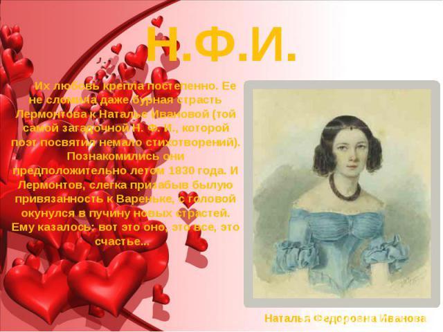 Н.Ф.И. Их любовь крепла постепенно. Ее не сломила даже бурная страсть Лермонтова к Наталье Ивановой (той самой загадочной Н. Ф. И., которой поэт посвятил немало стихотворений). Познакомились они предположительно летом 1830 года. И Лермонтов, слегка …