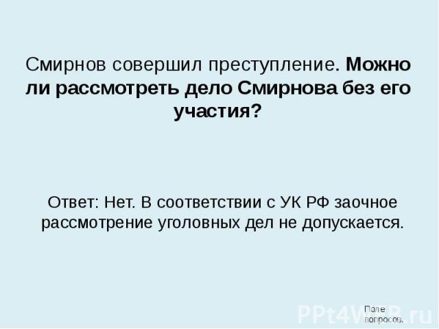 Смирнов совершил преступление. Можно ли рассмотреть дело Смирнова без его участия?