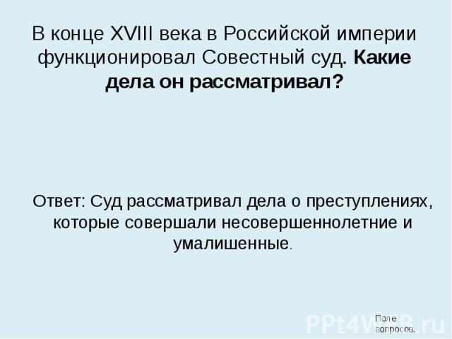 В конце XVIII века в Российской империи функционировал Совестный суд. Какие дела он рассматривал? В конце XVIII века в Российской империи функционировал Совестный суд. Какие дела он рассматривал?