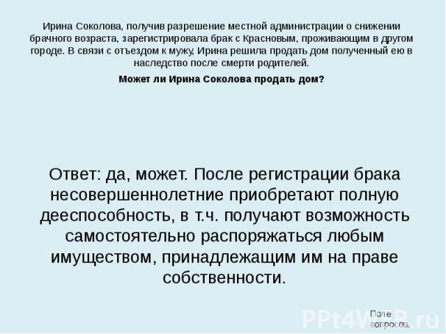 Ирина Соколова, получив разрешение местной администрации о снижении брачного возраста, зарегистрировала брак с Красновым, проживающим в другом городе. В связи с отъездом к мужу, Ирина решила продать дом полученный ею в наследство после смерти родите…