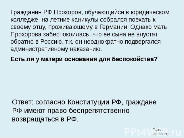Гражданин РФ Прохоров, обучающийся в юридическом колледже, на летние каникулы собрался поехать к своему отцу, проживающему в Германии. Однако мать Прохорова забеспокоилась, что ее сына не впустят обратно в Россию, т.к. он неоднократно подвергался ад…