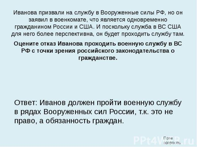 Иванова призвали на службу в Вооруженные силы РФ, но он заявил в военкомате, что является одновременно гражданином России и США. И поскольку служба в ВС США для него более перспективна, он будет проходить службу там. Иванова призвали на службу в Воо…