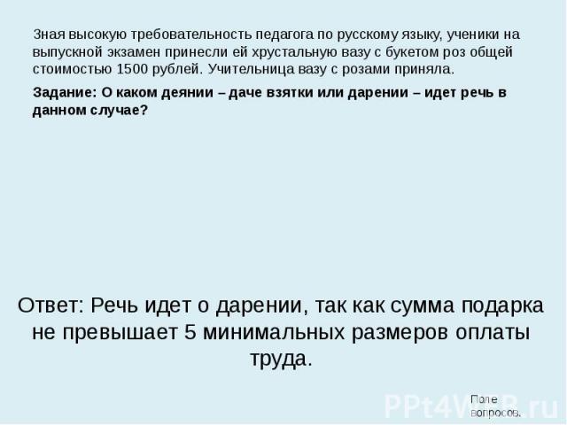 Зная высокую требовательность педагога по русскому языку, ученики на выпускной экзамен принесли ей хрустальную вазу с букетом роз общей стоимостью 1500 рублей. Учительница вазу с розами приняла. Зная высокую требовательность педагога по русскому язы…