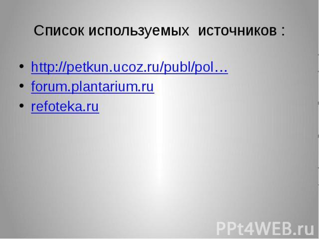 Список используемых источников : http://petkun.ucoz.ru/publ/pol… forum.plantarium.ru refoteka.ru
