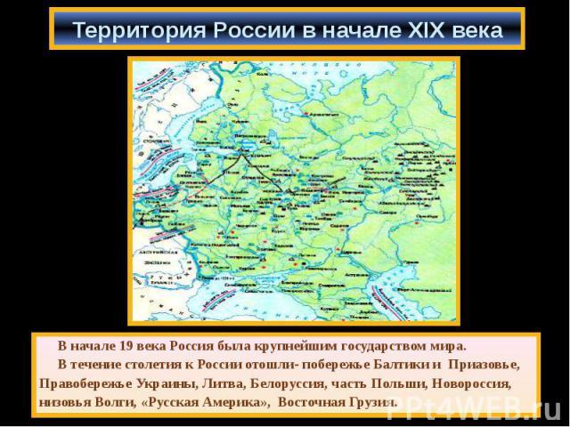 В начале 19 века Россия была крупнейшим государством мира. В начале 19 века Россия была крупнейшим государством мира. В течение столетия к России отошли- побережье Балтики и Приазовье, Правобережье Украины, Литва, Белоруссия, часть Польши, Новоросси…