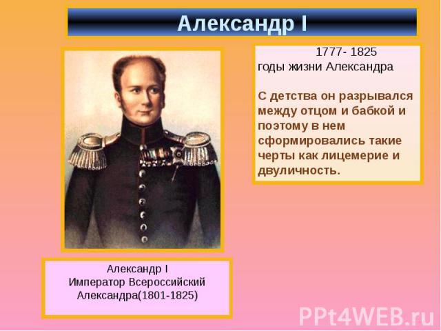 1777- 1825 1777- 1825 годы жизни Александра С детства он разрывался между отцом и бабкой и поэтому в нем сформировались такие черты как лицемерие и двуличность.