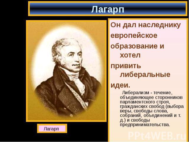 Он дал наследнику Он дал наследнику европейское образование и хотел привить либеральные идеи. Либерализм - течение, объединяющее сторонников парламентского строя, гражданских свобод (выбора веры, свободы слова, собраний, объединений и т. д.) и свобо…