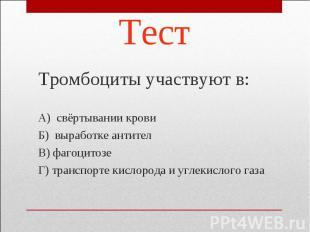 Тромбоциты участвуют в: Тромбоциты участвуют в: А) свёртывании крови Б) выработк