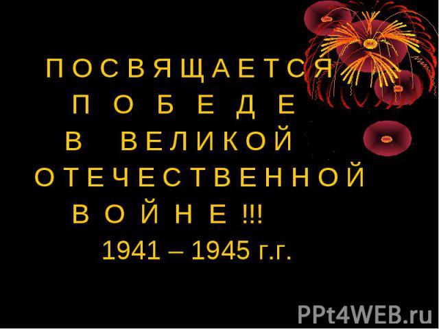 П О С В Я Щ А Е Т С Я П О Б Е Д Е В В Е Л И К О Й О Т Е Ч Е С Т В Е Н Н О Й В О Й Н Е !!! 1941 – 1945 г.г.