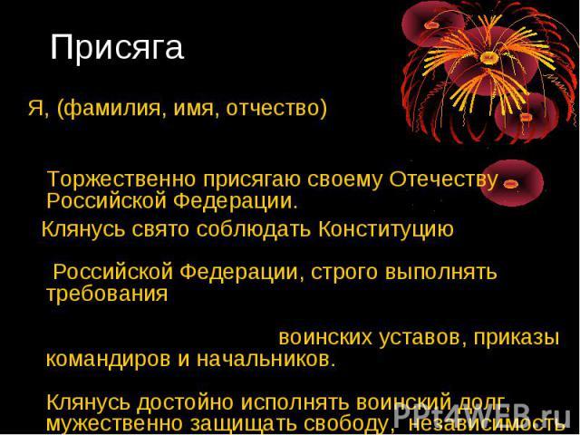 Я, (фамилия, имя, отчество) Торжественно присягаю своему Отечеству Российской Федерации. Клянусь свято соблюдать Конституцию Российской Федерации, строго выполнять требования воинских уставов, приказы командиров и начальников. Клянусь достойно испол…