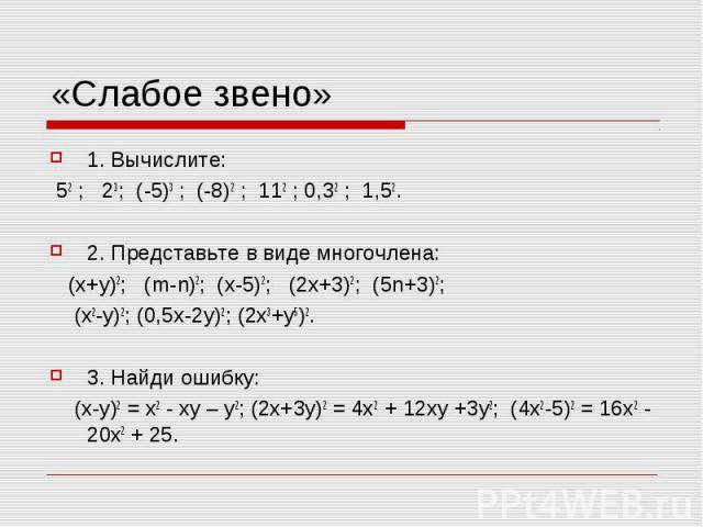 «Слабое звено» 1. Вычислите: 52 ; 23; (-5)3 ; (-8)2 ; 112 ; 0,32 ; 1,52. 2. Представьте в виде многочлена: (х+у)2; (m-n)2; (х-5)2; (2х+3)2; (5n+3)2; (х2-у)2; (0,5х-2у)2; (2х3+у5)2. 3. Найди ошибку: (х-у)2 = х2 - ху – у2; (2х+3у)2 = 4х2 + 12ху +3у2; …
