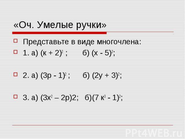 «Оч. Умелые ручки» Представьте в виде многочлена: 1. а) (к + 2)2 ; б) (х - 5)2; 2. а) (3р - 1)2 ; б) (2у + 3)2; 3. а) (3х2 – 2р)2; б)(7 к3 - 1)2;
