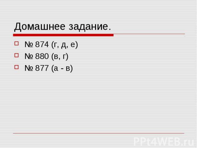 Домашнее задание. № 874 (г, д, е) № 880 (в, г) № 877 (а - в)