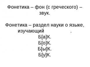Фонетика – фон (с греческого) –звук. Фонетика – раздел науки о языке, изучающий