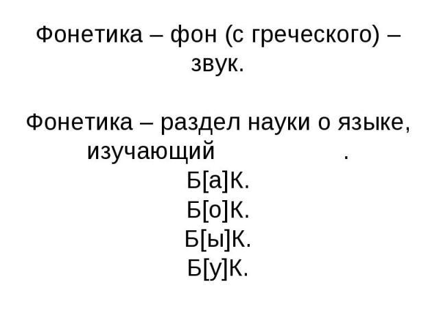 Фонетика – фон (с греческого) –звук. Фонетика – раздел науки о языке, изучающий звуки речи. Б[а]К. Б[о]К. Б[ы]К. Б[у]К.