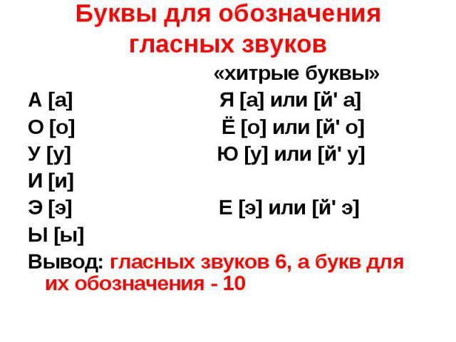 Буквы для обозначения гласных звуков «хитрые буквы» А [а] Я [а] или [й' а] О [о] Ё [о] или [й' о] У [у] Ю [у] или [й' у] И [и] Э [э] Е [э] или [й' э] Ы [ы] Вывод: гласных звуков 6, а букв для их обозначения - 10