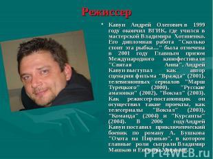 Кавун Андрей Олеговичв 1999 году окончил ВГИК, где учился в мастерской&nbs