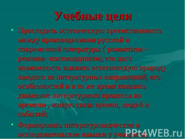 Проследить эстетическую преемственность между произведениями русской и современной литературы ( романтизм – реализм -постмодернизм),что даст возможность выявить эстетическую природу каждого из литературных направлений, его особенностей и в то же вре…
