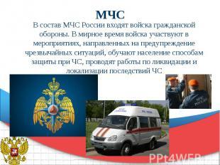 МЧС В состав МЧС России входят войска гражданской обороны. В мирное время войска