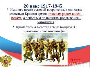 20 век: 1917-1945 Немного позже основой вооруженных сил стала считаться Красная