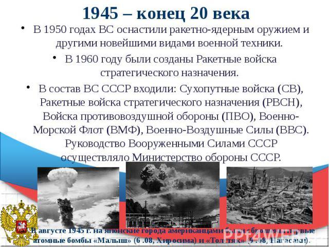 1945 – конец 20 века В 1950 годах ВС оснастили ракетно-ядерным оружием и другими новейшими видами военной техники. В 1960 году были созданы Ракетные войска стратегического назначения. В состав ВС СССР входили: Сухопутные войска (СВ), Ракетные войска…