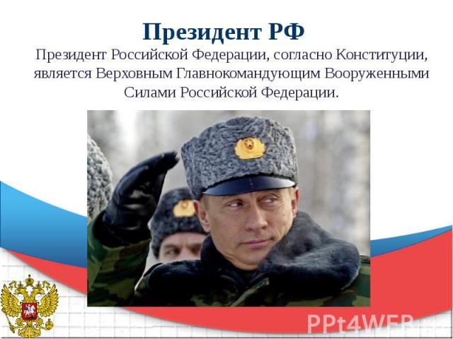 Президент РФ Президент Российской Федерации, согласно Конституции, является Верховным Главнокомандующим Вооруженными Силами Российской Федерации.