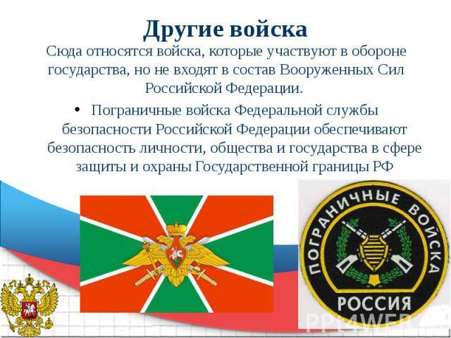 Другие войска Сюда относятся войска, которые участвуют в обороне государства, но не входят в состав Вооруженных Сил Российской Федерации. Пограничные войска Федеральной службы безопасности Российской Федерации обеспечивают безопасность личности, общ…