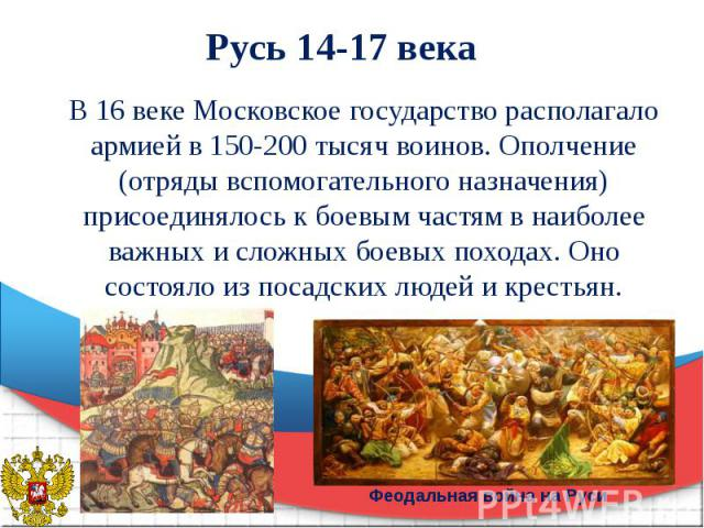 Русь 14-17 века В 16 веке Московское государство располагало армией в 150-200 тысяч воинов. Ополчение (отряды вспомогательного назначения) присоединялось к боевым частям в наиболее важных и сложных боевых походах. Оно состояло из посадских людей и к…