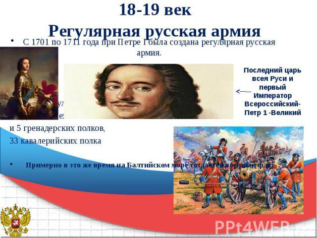 18-19 век Регулярная русская армия С 1701 по 1711 года при Петре I была создана регулярная русская армия. В состав регулярной русской армии входило 47 пехотных и 5 гренадерских полков, 33 кавалерийских полка Примерно в это же время на Балтийском мор…
