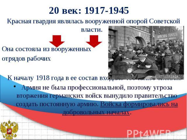 20 век: 1917-1945 Красная гвардия являлась вооруженной опорой Советской власти. Она состояла из вооруженных отрядов рабочих К началу 1918 года в ее состав входило 460 тысяч человек. Армия не была профессиональной, поэтому угроза вторжения германских…