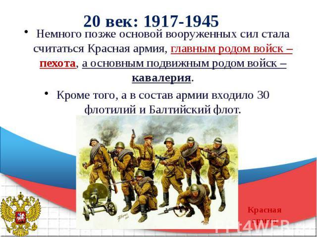 20 век: 1917-1945 Немного позже основой вооруженных сил стала считаться Красная армия, главным родом войск – пехота, а основным подвижным родом войск – кавалерия. Кроме того, а в состав армии входило 30 флотилий и Балтийский флот.